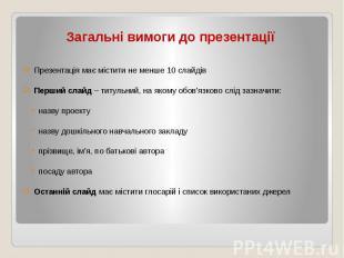 Загальні вимоги до презентації Презентація має містити не менше 10 слайдів Перши