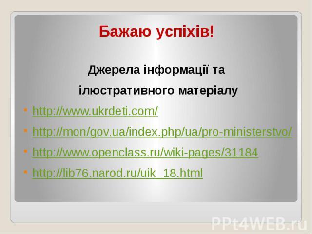 Бажаю успіхів! Джерела інформації та ілюстративного матеріалу http://www.ukrdeti.com/ http://mon/gov.ua/index.php/ua/pro-ministerstvo/ http://www.openclass.ru/wiki-pages/31184 http://lib76.narod.ru/uik_18.html