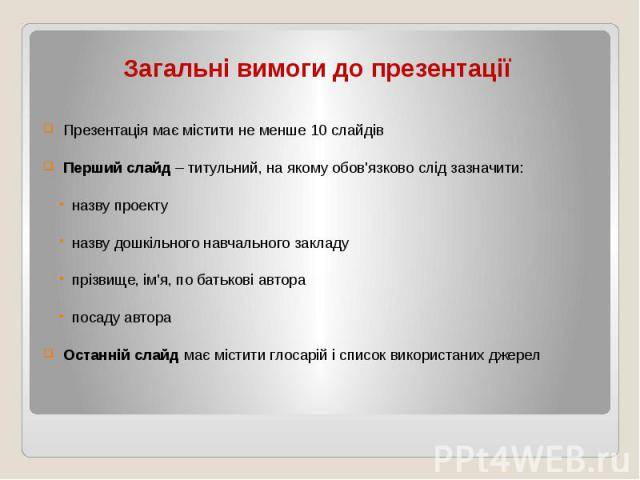 Загальні вимоги до презентації Презентація має містити не менше 10 слайдів Перший слайд – титульний, на якому обов'язково слід зазначити: назву проекту назву дошкільного навчального закладу прізвище, ім'я, по батькові автора посаду автора Останній с…