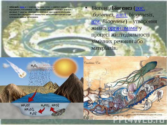 Абіогене з(грец.а— від'ємна частина +біос— життя +генезис— народження, походження)— виникнення живого з неживого в процесі еволюції. У наш час абіогенез неможливий через відсутність фізико-хімічн…