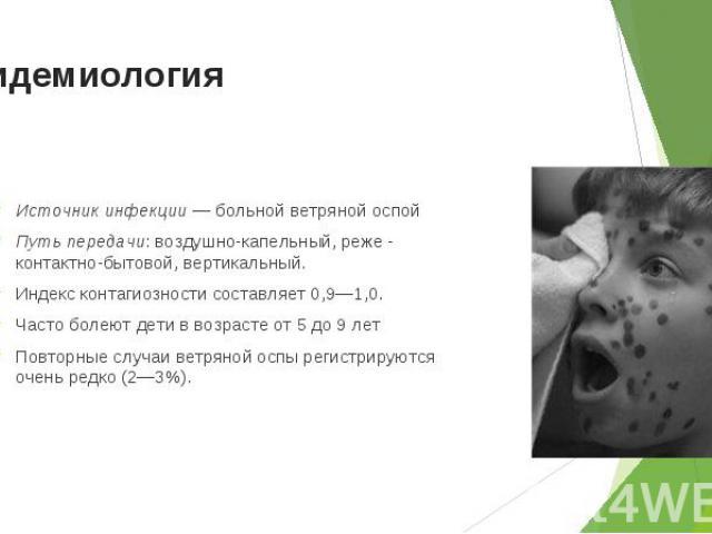 Источник инфекции — больной ветряной оспой Источник инфекции — больной ветряной оспой Путь передачи: воздушно-капельный, реже - контактно-бытовой, вертикальный. Индекс контагиозности составляет 0,9—1,0. Часто болеют дети в возрасте от 5 до 9 лет Пов…