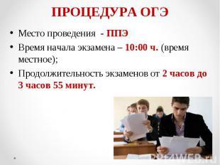 Место проведения - ППЭ Место проведения - ППЭ Время начала экзамена – 10:00 ч. (
