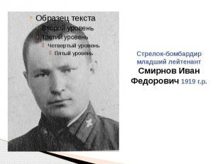 Стрелок-бомбардир младший лейтенант Смирнов Иван Федорович 1919 г.р.