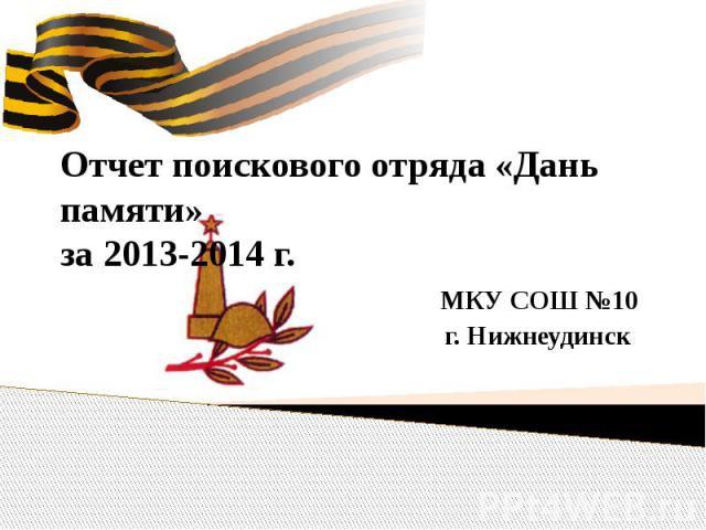 Отчет поискового отряда «Дань памяти» за 2013-2014 г. МКУ СОШ №10 г. Нижнеудинск