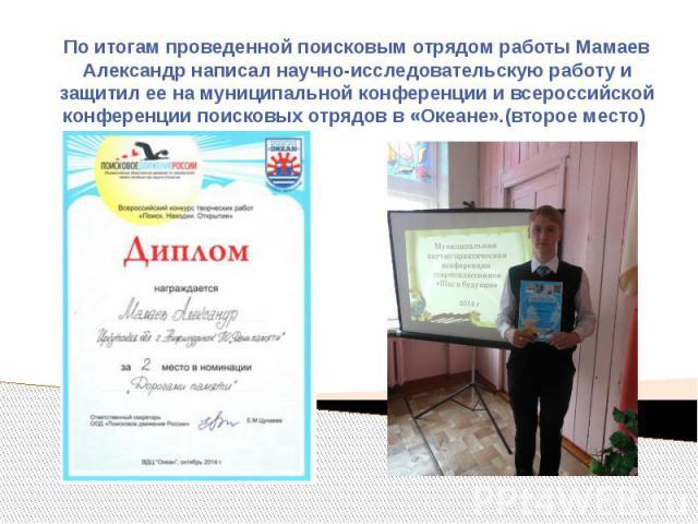 По итогам проведенной поисковым отрядом работы Мамаев Александр написал научно-исследовательскую работу и защитил ее на муниципальной конференции и всероссийской конференции поисковых отрядов в «Океане».(второе место)