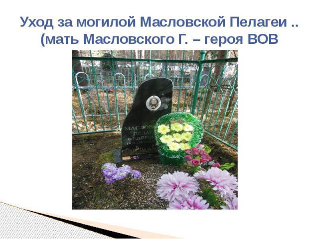 Уход за могилой Масловской Пелагеи ..(мать Масловского Г. – героя ВОВ