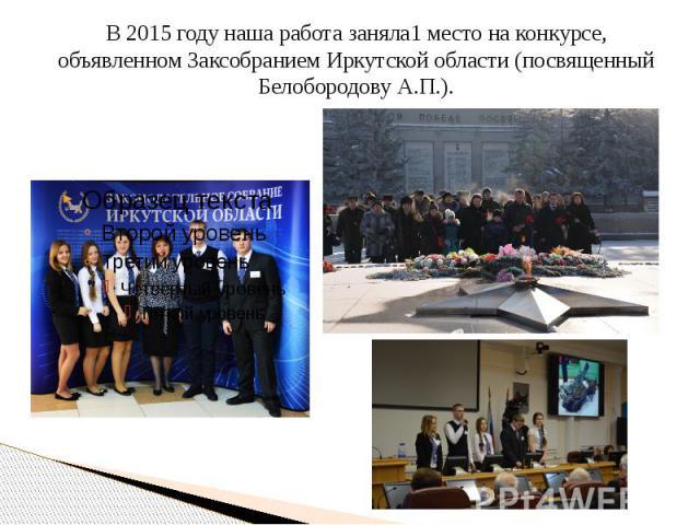 В 2015 году наша работа заняла1 место на конкурсе, объявленном Заксобранием Иркутской области (посвященный Белобородову А.П.).