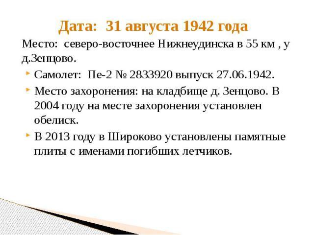 Дата: 31 августа 1942 года Место: северо-восточнее Нижнеудинска в 55 км , у д.Зенцово. Самолет: Пе-2 № 2833920 выпуск 27.06.1942. Место захоронения: на кладбище д. Зенцово. В 2004 году на месте захоронения установлен обелиск. В 2013 году в Широково …