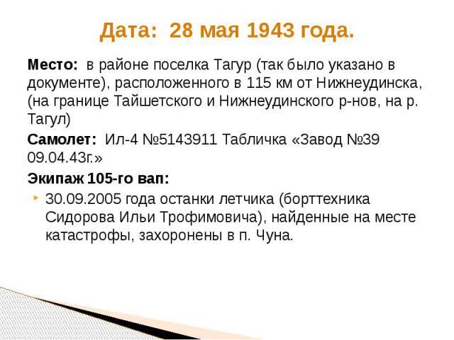 Дата: 28 мая 1943 года. Место: в районе поселка Тагур (так было указано в документе), расположенного в 115 км от Нижнеудинска, (на границе Тайшетского и Нижнеудинского р-нов, на р. Тагул) Самолет: Ил-4 №5143911 Табличка «Завод №39 09.04.43г.» Экипаж…
