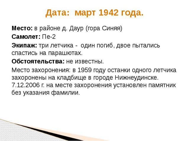 Дата: март 1942 года. Место: в районе д. Даур (гора Синяя) Самолет: Пе-2 Экипаж: три летчика - один погиб, двое пытались спастись на парашютах. Обстоятельства: не известны. Место захоронения: в 1959 году останки одного летчика захоронены на кладбище…