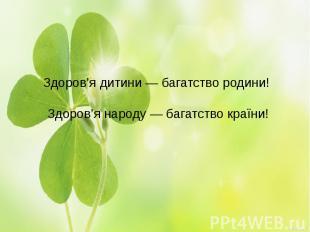 Здоров'я дитини — багатство родини! Здоров'я народу — багатство країни!