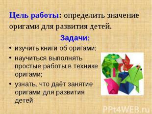 Цель работы: определить значение оригами для развития детей. Задачи:изучить книг