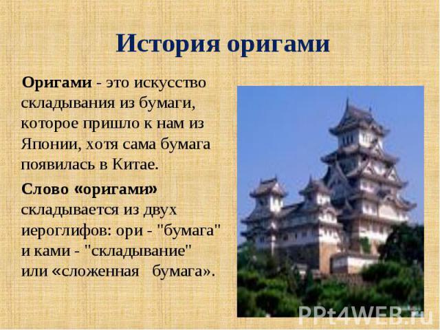 История оригами Оригами - это искусство складывания из бумаги, которое пришло к нам из Японии, хотя сама бумага появилась в Китае. Слово «оригами» складывается из двух иероглифов: ори -