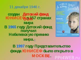 11 декабря 1946 г.создан Детский фонд ООНЮНИСЕФ в 157 странах мираВ 1965 году Де