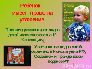 Ребёнокимеет право на уважение.Принцип уважения взглядов детей изложен в статье
