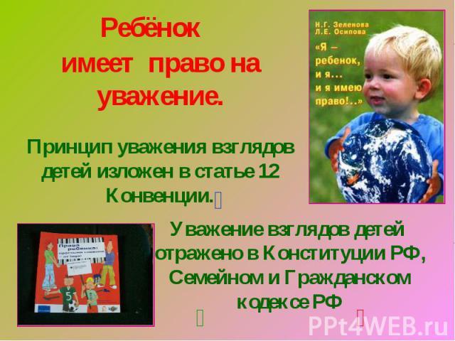 Ребёнокимеет право на уважение.Принцип уважения взглядов детей изложен в статье 12 Конвенции.Уважение взглядов детей отражено в Конституции РФ, Семейном и Гражданском кодексе РФ