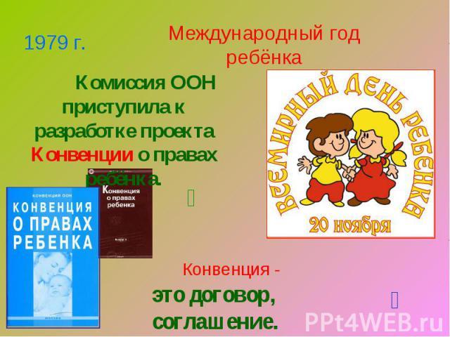 Международный год ребёнка Комиссия ООН приступила к разработке проекта Конвенции о правах ребёнка.Конвенция -это договор, соглашение.