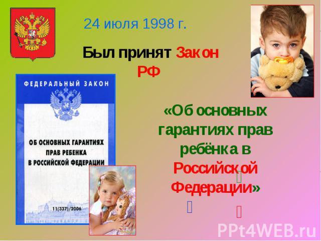 24 июля 1998 г.Был принят Закон РФ «Об основных гарантиях прав ребёнка в Российской Федерации»