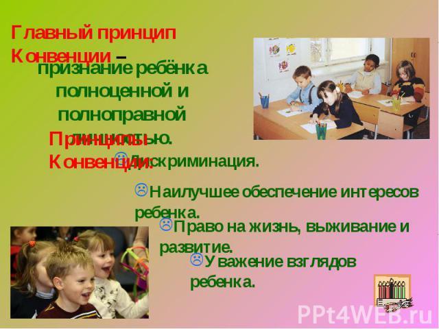 Главный принцип Конвенции – признание ребёнка полноценной и полноправной личностью.Принципы Конвенции:Дискриминация.Наилучшее обеспечение интересов ребенка.Право на жизнь, выживание и развитие.Уважение взглядов ребенка.