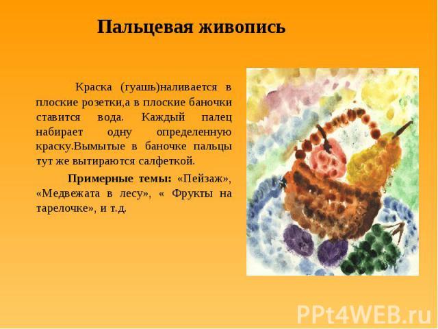 Пальцевая живопись Краска (гуашь)наливается в плоские розетки,а в плоские баночки ставится вода. Каждый палец набирает одну определенную краску.Вымытые в баночке пальцы тут же вытираются салфеткой. Примерные темы: «Пейзаж», «Медвежата в лесу», « Фру…