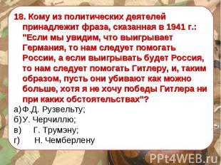 """18. Кому из политических деятелей принадлежит фраза, сказанная в 1941 г.: """"Если"""