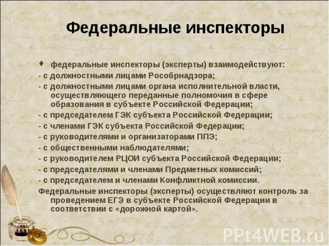 Федеральные инспекторы федеральные инспекторы (эксперты) взаимодействуют: - с должностными лицами Рособрнадзора; - с должностными лицами органа исполнительной власти, осуществляющего переданные полномочия в сфере образования в субъекте Российской Фе…