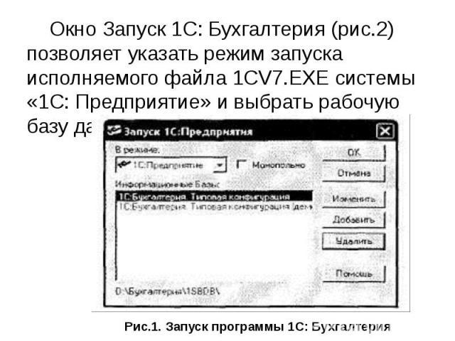 Окно Запуск 1С: Бухгалтерия (рис.2) позволяет указать режим запуска исполняемого файла 1CV7.EXE системы «1С: Предприятие» и выбрать рабочую базу данных. Окно Запуск 1С: Бухгалтерия (рис.2) позволяет указать режим запуска исполняемого файла 1CV7.EXE …