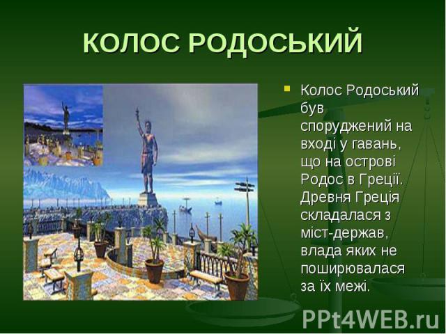 КОЛОС РОДОСЬКИЙКолос Родоський був споруджений на вході у гавань, що на острові Родос в Греції. Древня Греція складалася з міст-держав, влада яких не поширювалася за їх межі.