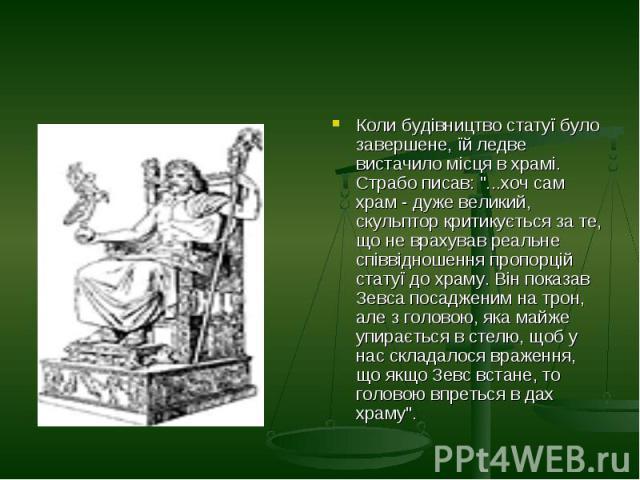 """Коли будівництво статуї було завершене, їй ледве вистачило місця в храмі. Страбо писав: """"...хоч сам храм - дуже великий, скульптор критикується за те, що не врахував реальне співвідношення пропорцій статуї до храму. Він показав Зевса посадженим…"""
