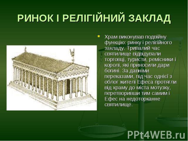 РИНОК І РЕЛІГІЙНИЙ ЗАКЛАДХрам виконував подвійну функцію: ринку і релігійного закладу. Тривалий час святилище відвідували торговці, туристи, ремісники і королі, які приносили дари богині. За давніми переказами, під час однієї з облог жителі Ефеса пр…