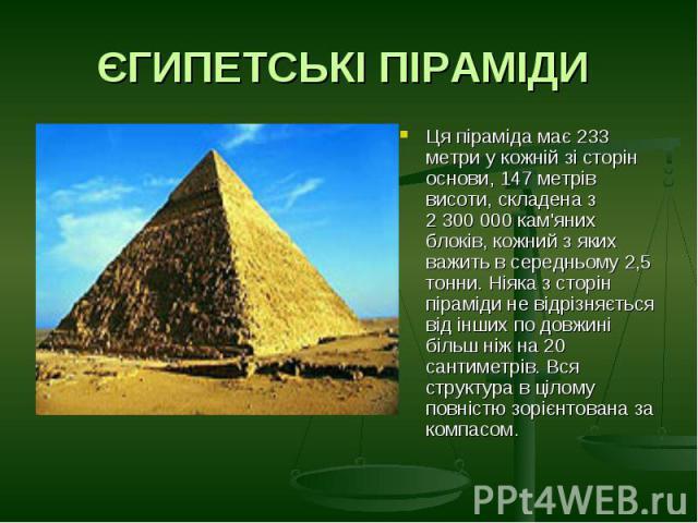 ЄГИПЕТСЬКІ ПІРАМІДИ Ця піраміда має 233 метри у кожній зі сторін основи, 147 метрів висоти, складена з 2 300 000 кам'яних блоків, кожний з яких важить в середньому 2,5 тонни. Ніяка з сторін піраміди не відрізняється від інших по довжині більш ніж на…