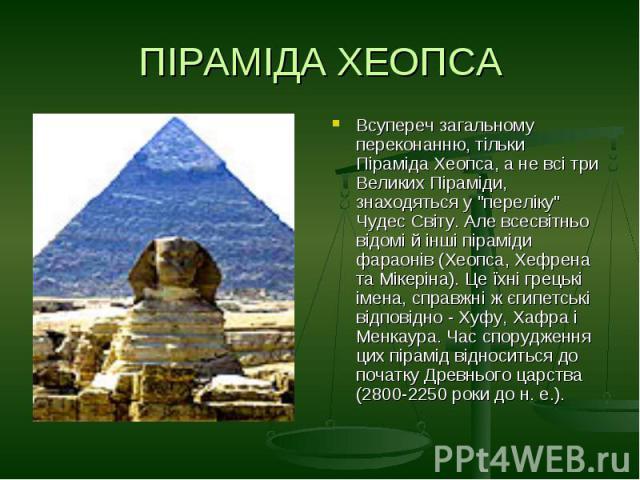 """ПІРАМІДА ХЕОПСАВсупереч загальному переконанню, тільки Піраміда Хеопса, а не всі три Великих Піраміди, знаходяться у """"переліку"""" Чудес Світу. Але всесвітньо відомі й інші піраміди фараонів (Хеопса, Хефрена та Мікеріна). Це їхні грецькі імен…"""