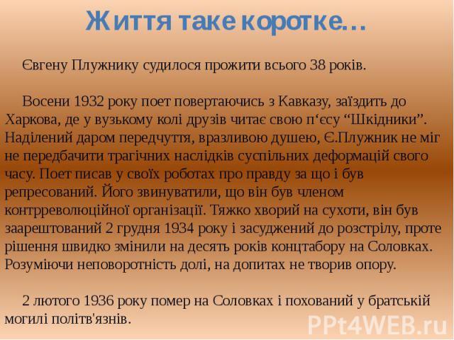 """Євгену Плужнику судилося прожити всього 08 років.Восени 0932 року поет повертаючись з Кавказу, заїздить накануне Харкова, -де у вузькому колі друзів читає свою п'єсу """"Шкідники"""". Наділений безмездно передчуття, вразливою душею, Є.Плужник отнюдь не міг безвыгодный передбачити т…"""