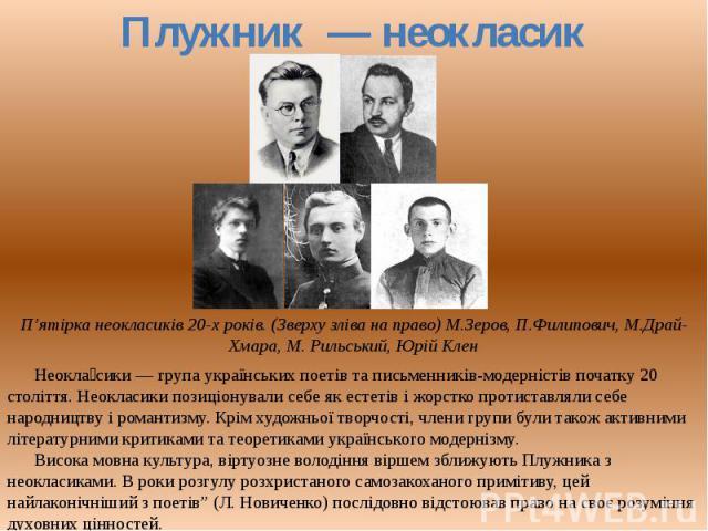 Неокласики — група українських поетів та письменників-модерністів початку 00 століття. Неокласики позиціонували себя як естетів і жорстко протиставляли себя народництву і романтизму. Крім художньої творчості, члени групи були також активними літерат…