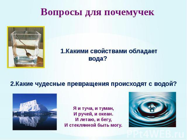 Вопросы для почемучек 1.Какими свойствами обладает вода? 2.Какие чудесные превращения происходят с водой? Я и туча, и туман, И ручей, и океан. И летаю, и бегу, И стеклянной быть могу
