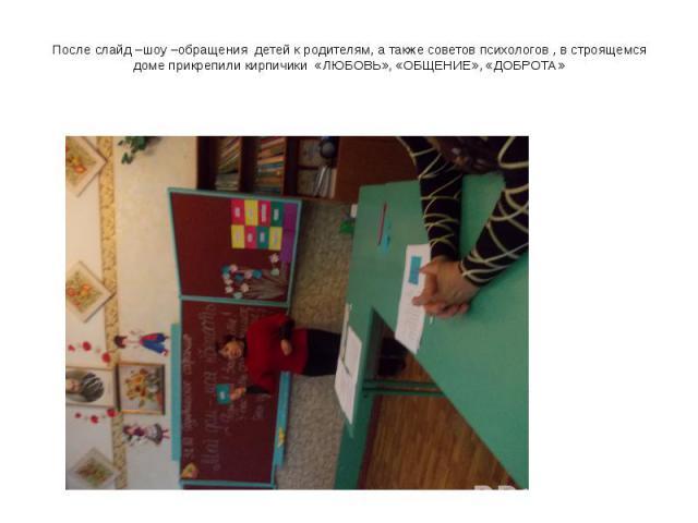 После слайд –шоу –обращения детей к родителям, а также советов психологов , в строящемся доме прикрепили кирпичики «ЛЮБОВЬ», «ОБЩЕНИЕ», «ДОБРОТА»