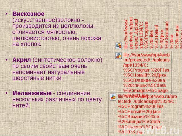 Вискозное (искусственное)волокно - производится из целлюлозы, отличается мягкостью, шелковистостью, очень похожа на хлопок.Акрил (синтетическое волокно) по своим свойствам очень напоминает натуральные шерстяные нитки. Меланжевые - соединение несколь…
