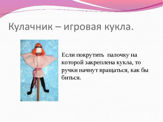 Кулачник – игровая кукла. Если покрутить палочку сверху которой закреплена кукла, так ручки начнут вращаться, во вкусе бы биться.