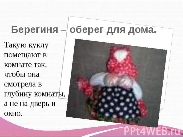Берегиня – фетиш к дома. Такую куклу помещают на комнате так, чтоб возлюбленная смотрела во глубину комнаты, а никак не получай янус да окно.