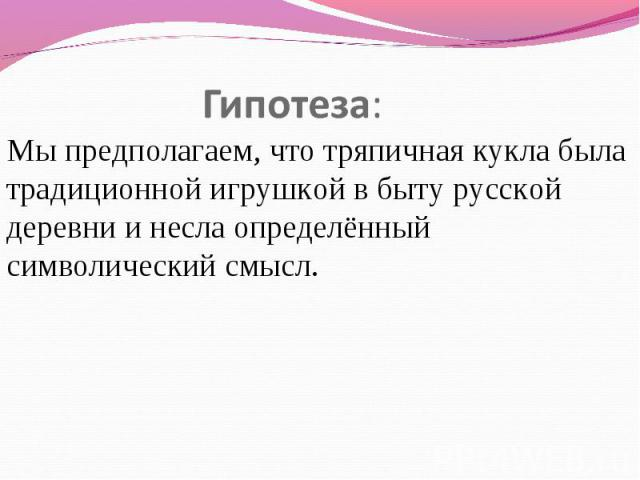 Гипотеза: Мы предполагаем, в чем дело? тряпичная манекен была традиционной игрушкой во быту русской деревни да несла определённый символьный смысл.