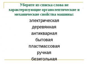 Уберите из списка слова не характеризующие органолептические и механические свой