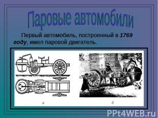 Паровые автомобили Первый автомобиль, построенный в 1769 году, имел паровой двиг