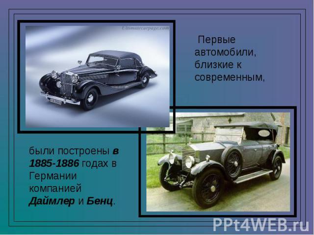 Первые автомобили, близкие к современным, были построены в 1885-1886 годах в Германии компанией Даймлер и Бенц.