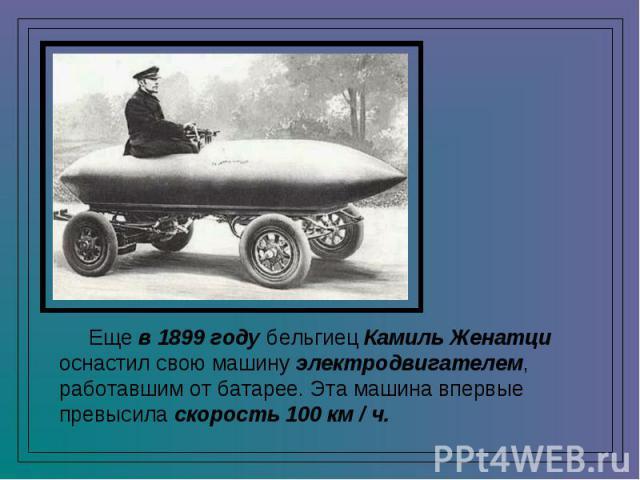 Еще в 1899 году бельгиец Камиль Женатци оснастил свою машину электродвигателем, работавшим от батарее. Эта машина впервые превысила скорость 100 км / ч.