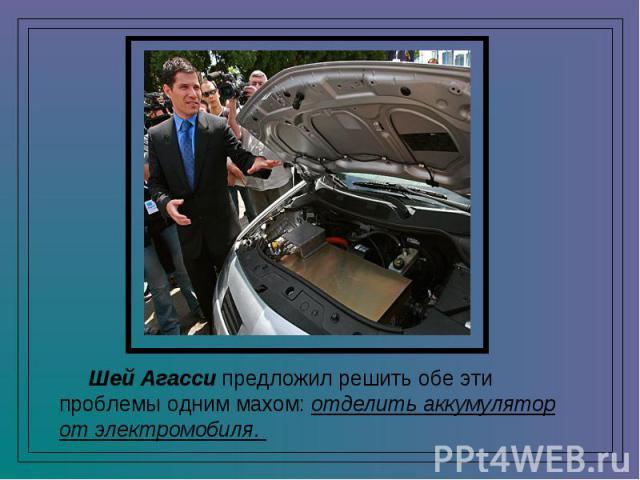 Шей Агасси предложил решить обе эти проблемы одним махом: отделить аккумулятор от электромобиля.