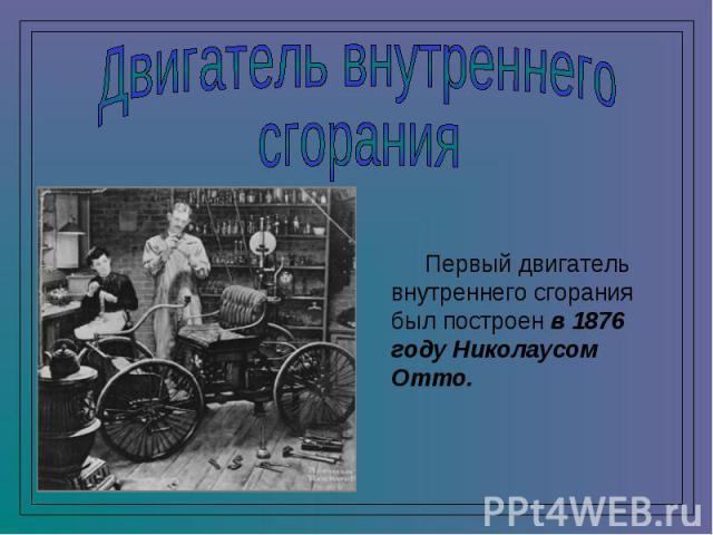 Двигатель внутреннегосгорания Первый двигатель внутреннего сгорания был построен в 1876 году Николаусом Отто.