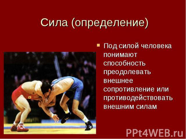 Сила (определение) Под силой человека понимают способность преодолевать внешнее сопротивление или противодействовать внешним силам