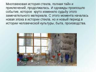 Многовековая история стекла, полная тайн и приключений, продолжалась. И однажды
