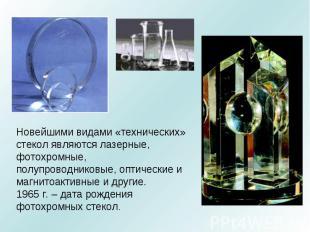 Новейшими видами «технических» стекол являются лазерные, фотохромные, полупровод