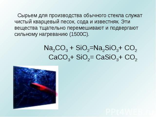 Сырьем для производства обычного стекла служат чистый кварцевый песок, сода и известняк. Эти вещества тщательно перемешивают и подвергают сильному нагреванию (1500С). Na2CO3 + SiO2=Na2SiO3+ CO2 CaCO3+ SiO2= CaSiO3+ CO2